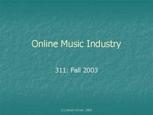 Online Music Industry 311 Fall 2003 c Jakob