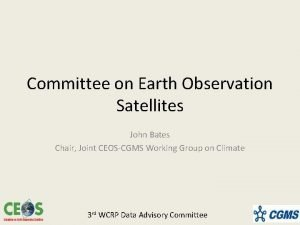 Committee on Earth Observation Satellites John Bates Chair