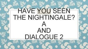 HAVE YOU SEEN THE NIGHTINGALE A AND DIALOGUE