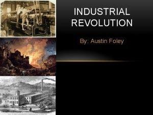 INDUSTRIAL REVOLUTION By Austin Foley The industrial revolution