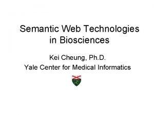 Semantic Web Technologies in Biosciences Kei Cheung Ph