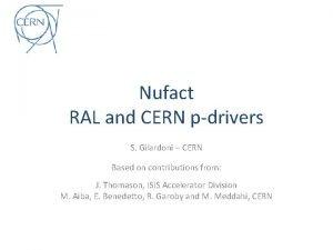 Nufact RAL and CERN pdrivers S Gilardoni CERN