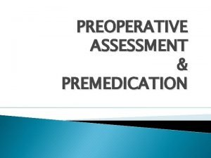 PREOPERATIVE ASSESSMENT PREMEDICATION OUTLINE Goals of assessment Clinical