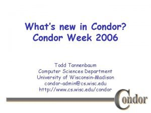Whats new in Condor Condor Week 2006 Todd