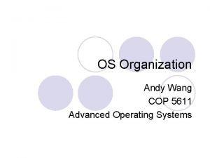 OS Organization Andy Wang COP 5611 Advanced Operating