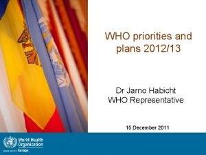 WHO priorities and plans 201213 Dr Jarno Habicht