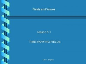 Fields and Waves Lesson 5 1 TIMEVARYING FIELDS