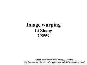 Image warping Li Zhang CS 559 Slides stolen