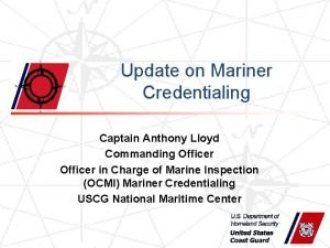 Update on Mariner Credentialing Captain Anthony Lloyd Commanding