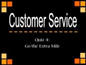 Quiz 4 Go the Extra Mile Customer followup
