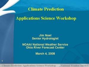 Climate Prediction Applications Science Workshop Jim Noel Senior