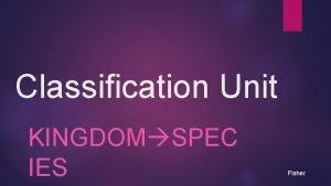 Classification Unit KINGDOM SPEC IES Fisher Page 51