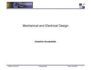 Mechanical and Electrical Design Abdelkrim Bouabdellah THEMIS SCM