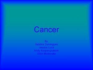 Cancer By Sabrina Domingues Jessica Luna Andy Koopengsakorn