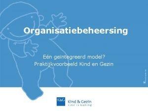 Organisatiebeheersing En gentegreerd model Praktijkvoorbeeld Kind en Gezin
