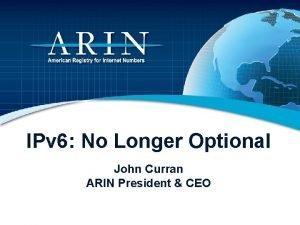 IPv 6 No Longer Optional John Curran ARIN