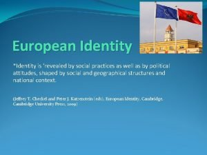 European Identity Identity is revealed by social practices