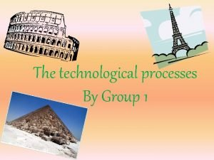 The technological processes By Group 1 The technological