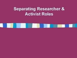 Separating Researcher Activist Roles Why separate the roles