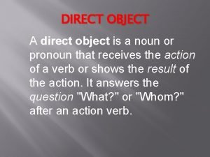 DIRECT OBJECT A direct object is a noun