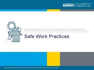 WEATHERIZATION INSTALLERTECHNICAN FUNDAMENTALS Safe Work Practices WEATHERIZATION ASSISTANCE