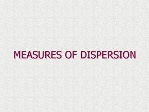 MEASURES OF DISPERSION MEASURES OF DISPERSION The measures