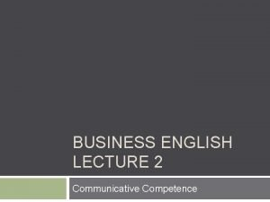 BUSINESS ENGLISH LECTURE 2 Communicative Competence SYNOPSIS 1