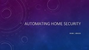 AUTOMATING HOME SECURITY RYAN C KRAUSE BACKGROUND HOME