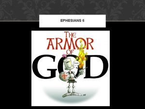 EPHESIANS 6 EPHESIANS 6 The Armor of God