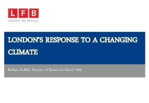 LONDONS RESPONSE TO A CHANGING CLIMATE Barbara Riddell