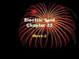 Electric field Chapter 22 Week2 Electric Fields 22