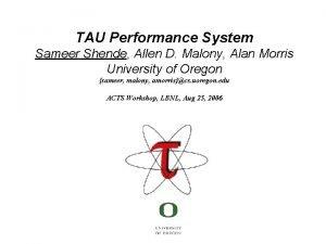TAU Performance System Sameer Shende Allen D Malony