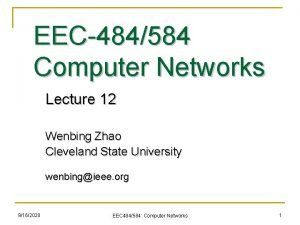 EEC484584 Computer Networks Lecture 12 Wenbing Zhao Cleveland