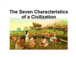The Seven Characteristics of a Civilization The Seven