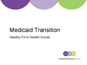 Medicaid Transition Healthy PA to Health Choices 1