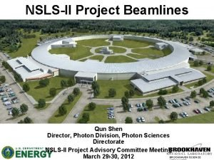 NSLSII Project Beamlines Qun Shen Director Photon Division