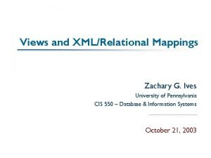 Views and XMLRelational Mappings Zachary G Ives University