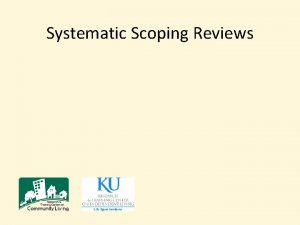 Systematic Scoping Reviews Systematic Scoping Reviews Why It