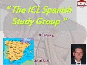 The ICL Spanish Study Group IRS Meeting Daniel