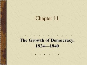 Chapter 11 The Growth of Democracy 1824 1840