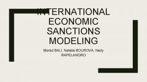 INTERNATIONAL ECONOMIC SANCTIONS MODELING Morad BALI Natalia BOUROVA
