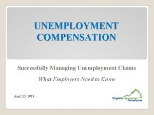 UNEMPLOYMENT COMPENSATION Successfully Managing Unemployment Claims What Employers