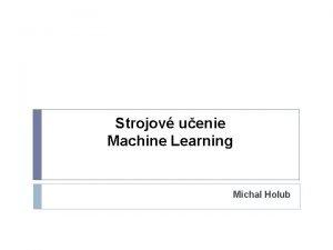 Strojov uenie Machine Learning Michal Holub Prezentcia vznikla