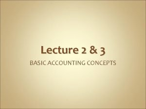 Lecture 2 3 BASIC ACCOUNTING CONCEPTS The Basic