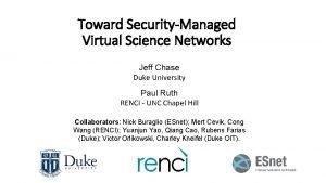 Toward SecurityManaged Virtual Science Networks Jeff Chase Duke