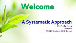 Welcome A Systematic Approach Dr Pradip Neog Director