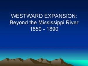 WESTWARD EXPANSION Beyond the Mississippi River 1850 1890