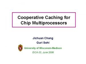 Cooperative Caching for Chip Multiprocessors Jichuan Chang Guri