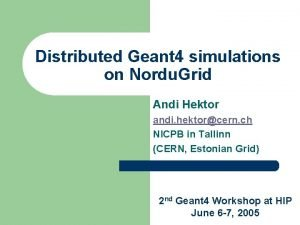 Distributed Geant 4 simulations on Nordu Grid Andi