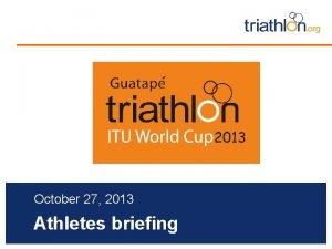 October 27 2013 Athletes briefing Briefing agenda Welcome